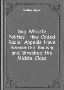 Обложка книги  - Dog Whistle Politics: How Coded Racial Appeals Have Reinvented Racism and Wrecked the Middle Class