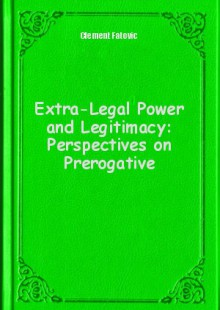 Обложка книги  - Extra-Legal Power and Legitimacy: Perspectives on Prerogative