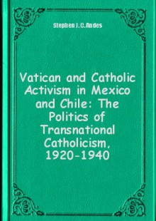 Обложка книги  - Vatican and Catholic Activism in Mexico and Chile: The Politics of Transnational Catholicism, 1920-1940