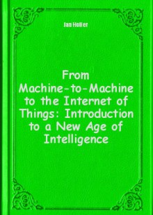 Обложка книги  - From Machine-to-Machine to the Internet of Things: Introduction to a New Age of Intelligence