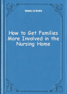 Обложка книги  - How to Get Families More Involved in the Nursing Home