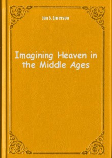 Обложка книги  - Imagining Heaven in the Middle Ages