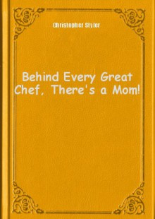 Обложка книги  - Behind Every Great Chef, There's a Mom!