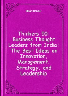 Обложка книги  - Thinkers 50: Business Thought Leaders from India: The Best Ideas on Innovation, Management, Strategy, and Leadership