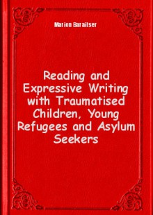 Обложка книги  - Reading and Expressive Writing with Traumatised Children, Young Refugees and Asylum Seekers