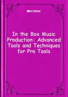 Обложка книги  - In the Box Music Production: Advanced Tools and Techniques for Pro Tools