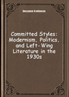 Обложка книги  - Committed Styles: Modernism, Politics, and Left-Wing Literature in the 1930s