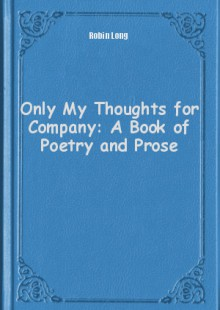 Обложка книги  - Only My Thoughts for Company: A Book of Poetry and Prose