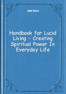 Обложка книги  - Handbook for Lucid Living – Creating Spiritual Power In Everyday Life