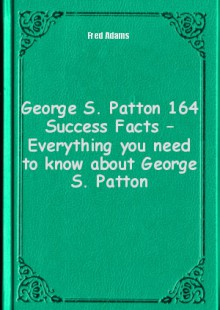 Обложка книги  - George S. Patton 164 Success Facts – Everything you need to know about George S. Patton