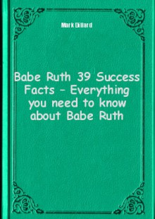 Обложка книги  - Babe Ruth 39 Success Facts – Everything you need to know about Babe Ruth
