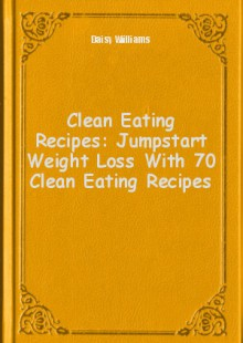 Обложка книги  - Clean Eating Recipes: Jumpstart Weight Loss With 70 Clean Eating Recipes