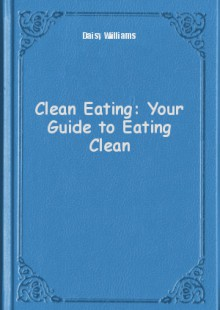 Обложка книги  - Clean Eating: Your Guide to Eating Clean