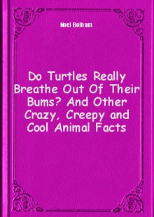 Обложка книги  - Do Turtles Really Breathe Out Of Their Bums? And Other Crazy, Creepy and Cool Animal Facts