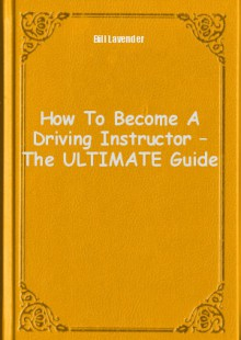 Обложка книги  - How To Become A Driving Instructor – The ULTIMATE Guide