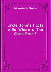 Обложка книги  - Uncle John's Facts to Go Where'd That Come From?
