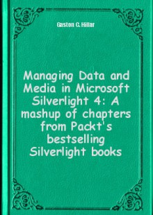 Обложка книги  - Managing Data and Media in Microsoft Silverlight 4: A mashup of chapters from Packt's bestselling Silverlight books