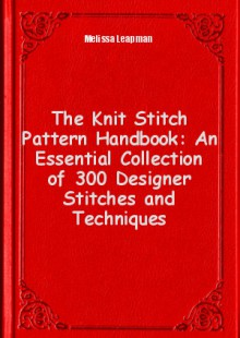 Обложка книги  - The Knit Stitch Pattern Handbook: An Essential Collection of 300 Designer Stitches and Techniques