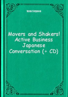 Обложка книги  - Movers and Shakers! Active Business Japanese Conversation (+ CD)