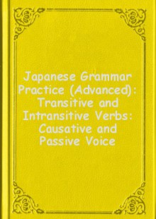 Обложка книги  - Japanese Grammar Practice (Advanced): Transitive and Intransitive Verbs: Causative and Passive Voice