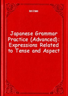 Обложка книги  - Japanese Grammar Practice (Advanced): Expressions Related to Tense and Aspect