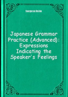Обложка книги  - Japanese Grammar Practice (Advanced): Expressions Indicating the Speaker's Feelings