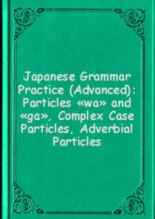 Обложка книги  - Japanese Grammar Practice (Advanced): Particles «wa» and «ga», Complex Case Particles, Adverbial Particles