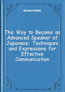 Обложка книги  - The Way to Become an Advanced Speaker of Japanese: Techniques and Expressions for Effective Communication